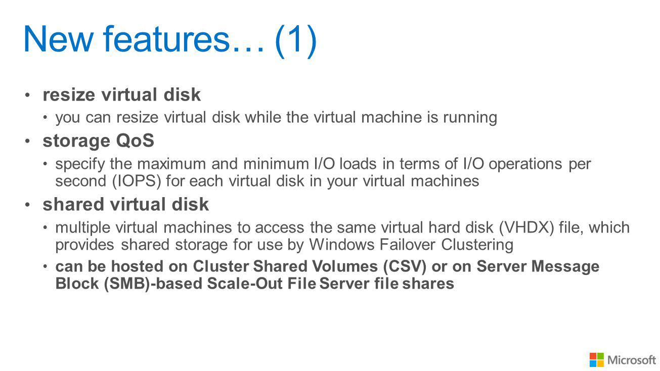 New features… (1) resize virtual disk you can resize virtual disk while the virtual machine is running storage QoS specify the maximum and minimum I/O loads in terms of I/O operations per second (IOPS) for each virtual disk in your virtual machines shared virtual disk multiple virtual machines to access the same virtual hard disk (VHDX) file, which provides shared storage for use by Windows Failover Clustering can be hosted on Cluster Shared Volumes (CSV) or on Server Message Block (SMB)-based Scale-Out File Server file shares