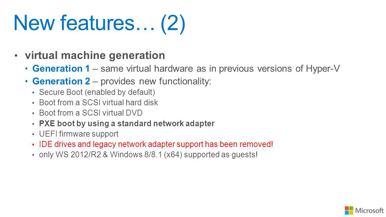 New features… (2) virtual machine generation Generation 1 – same virtual hardware as in previous versions of Hyper-V Generation 2 – provides new functionality: Secure Boot (enabled by default) Boot from a SCSI virtual hard disk Boot from a SCSI virtual DVD PXE boot by using a standard network adapter UEFI firmware support IDE drives and legacy network adapter support has been removed.