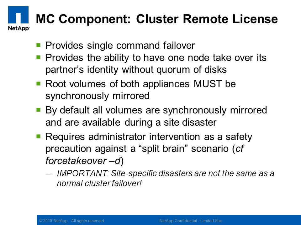© 2010 NetApp. All rights reserved. MC Component: Cluster Remote License Provides single command failover Provides the ability to have one node take o