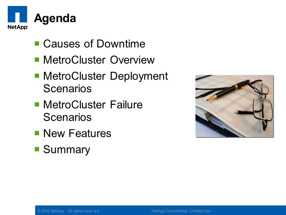 © 2010 NetApp. All rights reserved. Agenda Causes of Downtime MetroCluster Overview MetroCluster Deployment Scenarios MetroCluster Failure Scenarios N