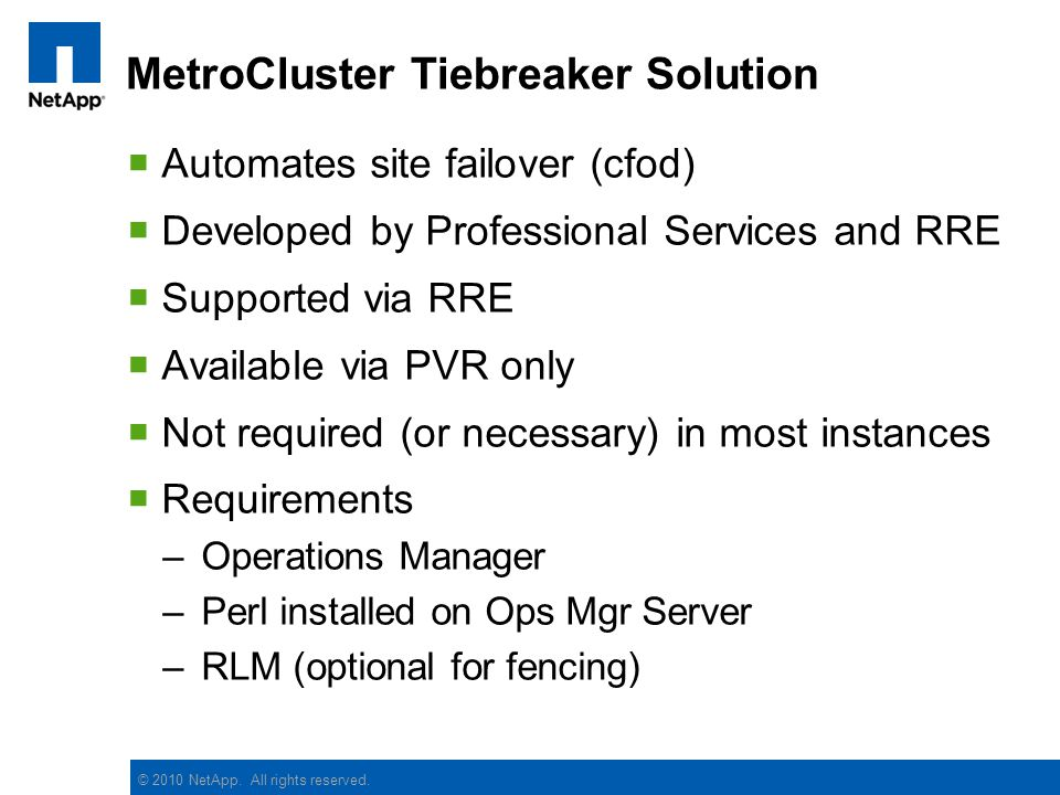 © 2010 NetApp. All rights reserved. MetroCluster Tiebreaker Solution Automates site failover (cfod) Developed by Professional Services and RRE Support