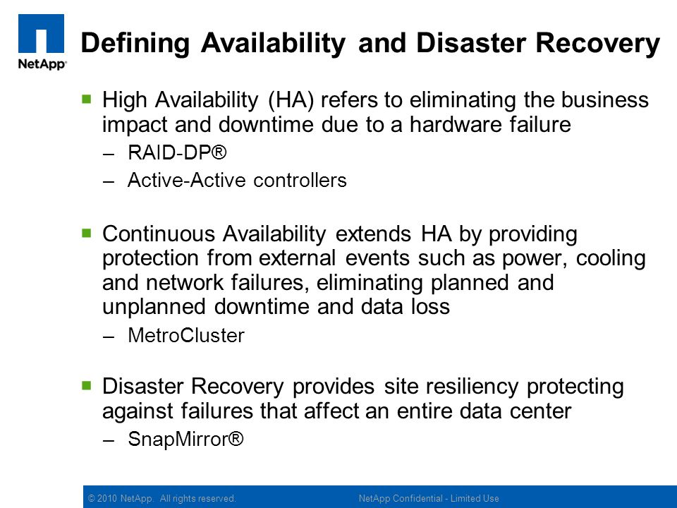 © 2010 NetApp. All rights reserved. Defining Availability and Disaster Recovery High Availability (HA) refers to eliminating the business impact and d
