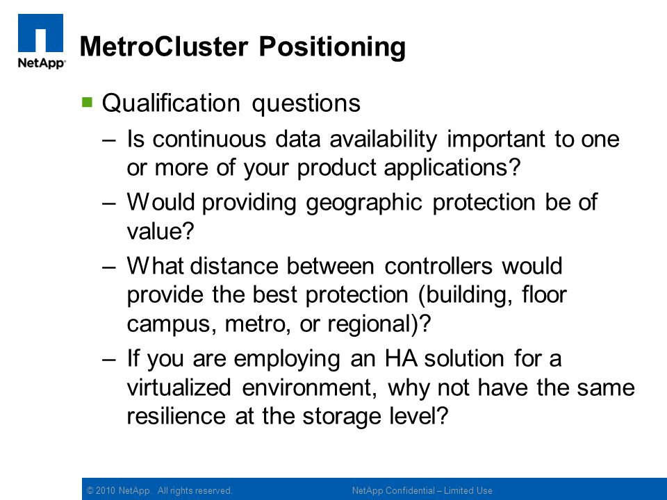 © 2010 NetApp. All rights reserved. MetroCluster Positioning Qualification questions –Is continuous data availability important to one or more of your