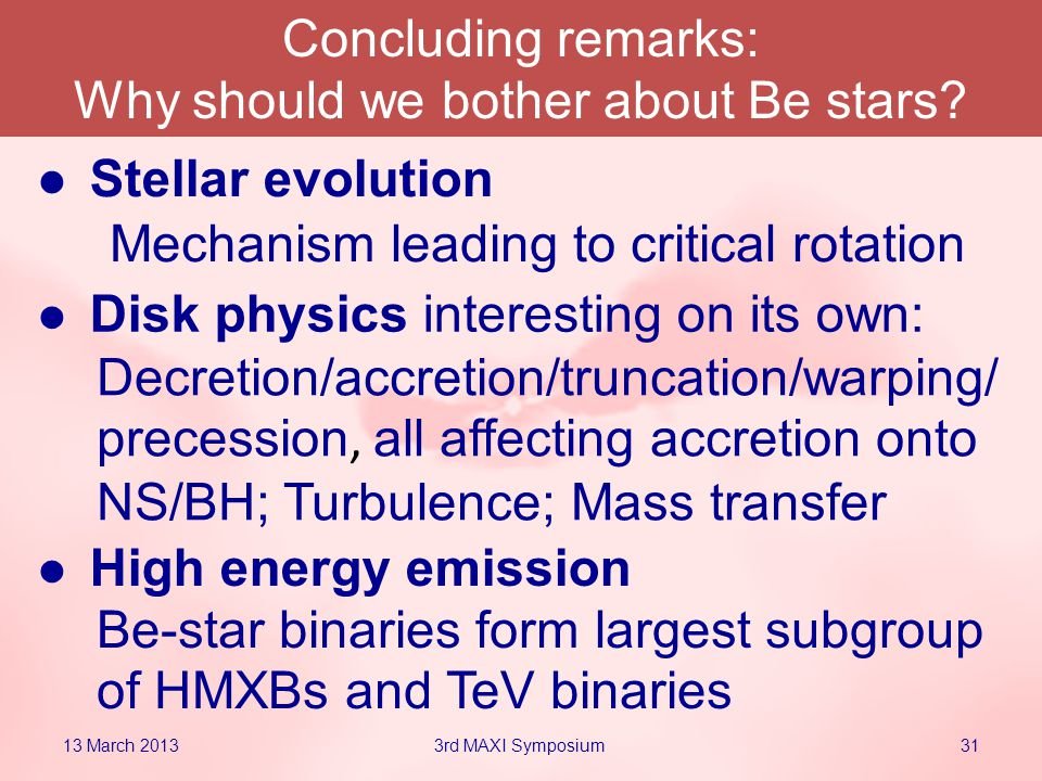 Stellar evolution 13 March 2013313rd MAXI Symposium Disk physics interesting on its own: Mechanism leading to critical rotation High energy emission Decretion/accretion/truncation/warping/ precession, all affecting accretion onto NS/BH; Turbulence; Mass transfer Be-star binaries form largest subgroup of HMXBs and TeV binaries Concluding remarks: Why should we bother about Be stars?