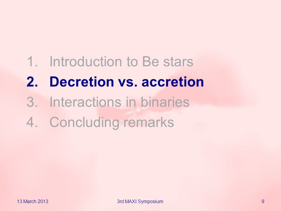 1.Introduction to Be stars 2.Decretion vs. accretion 3.Interactions in binaries 4.Concluding remarks 13 March 201393rd MAXI Symposium