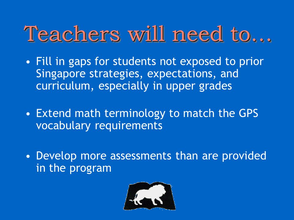 Teachers will need to… Fill in gaps for students not exposed to prior Singapore strategies, expectations, and curriculum, especially in upper grades Extend math terminology to match the GPS vocabulary requirements Develop more assessments than are provided in the program