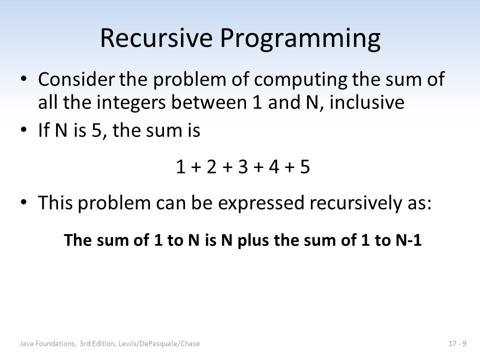 Recursive Programming Consider the problem of computing the sum of all the integers between 1 and N, inclusive If N is 5, the sum is 1 + 2 + 3 + 4 + 5