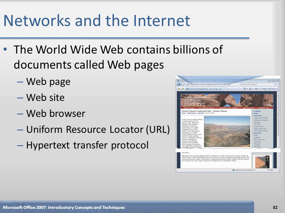 Networks and the Internet The World Wide Web contains billions of documents called Web pages – Web page – Web site – Web browser – Uniform Resource Lo