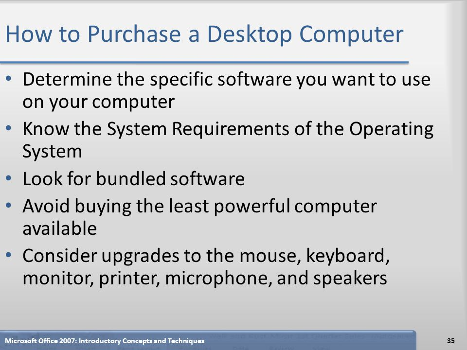 How to Purchase a Desktop Computer Determine the specific software you want to use on your computer Know the System Requirements of the Operating Syst