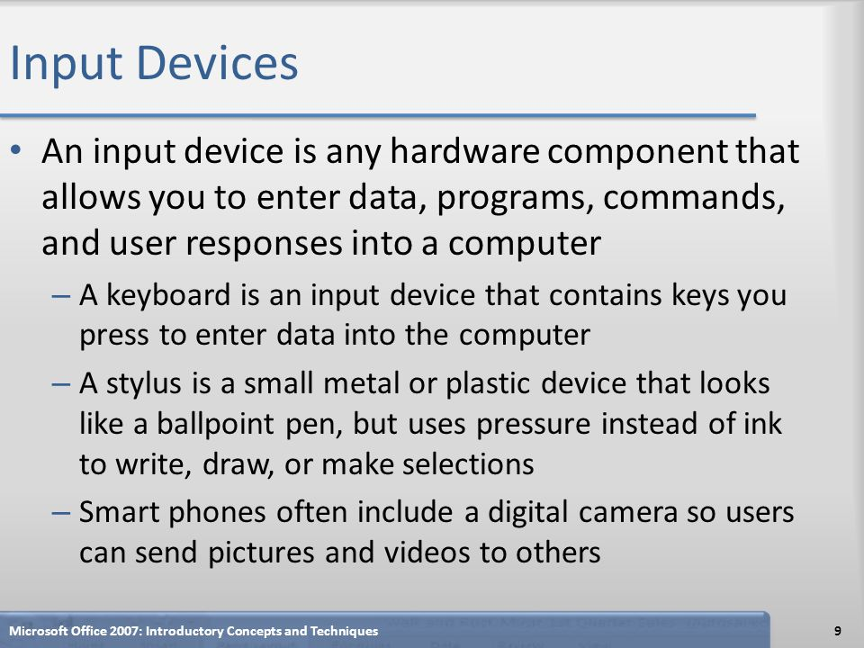 Input Devices An input device is any hardware component that allows you to enter data, programs, commands, and user responses into a computer – A keyb