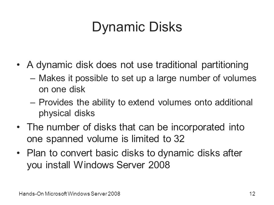 Hands-On Microsoft Windows Server 200812 Dynamic Disks A dynamic disk does not use traditional partitioning –Makes it possible to set up a large numbe