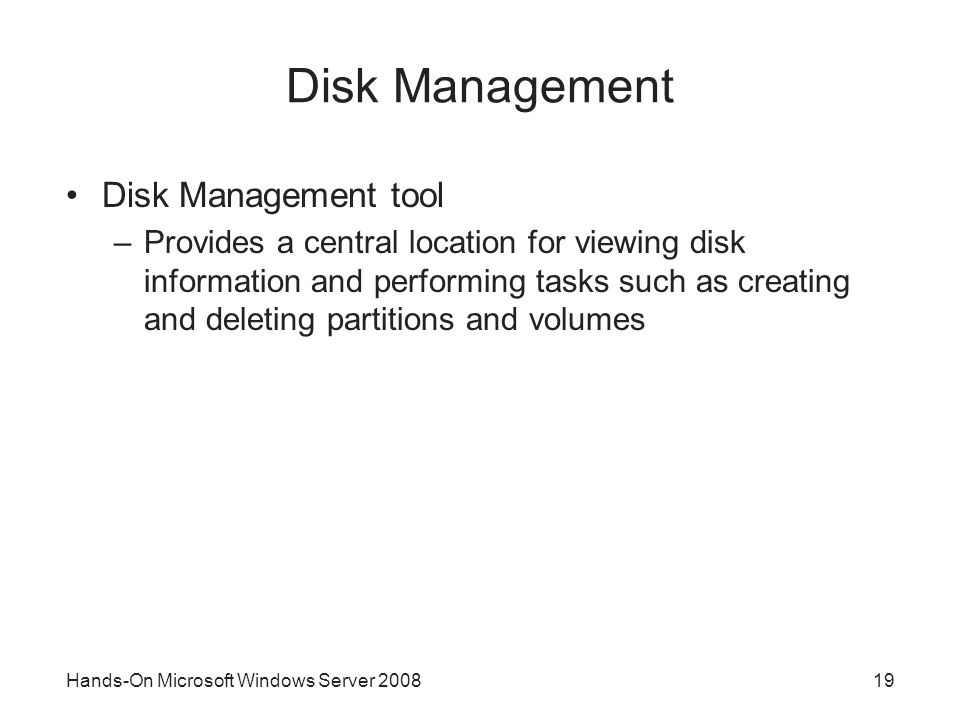 Hands-On Microsoft Windows Server 200819 Disk Management Disk Management tool –Provides a central location for viewing disk information and performing