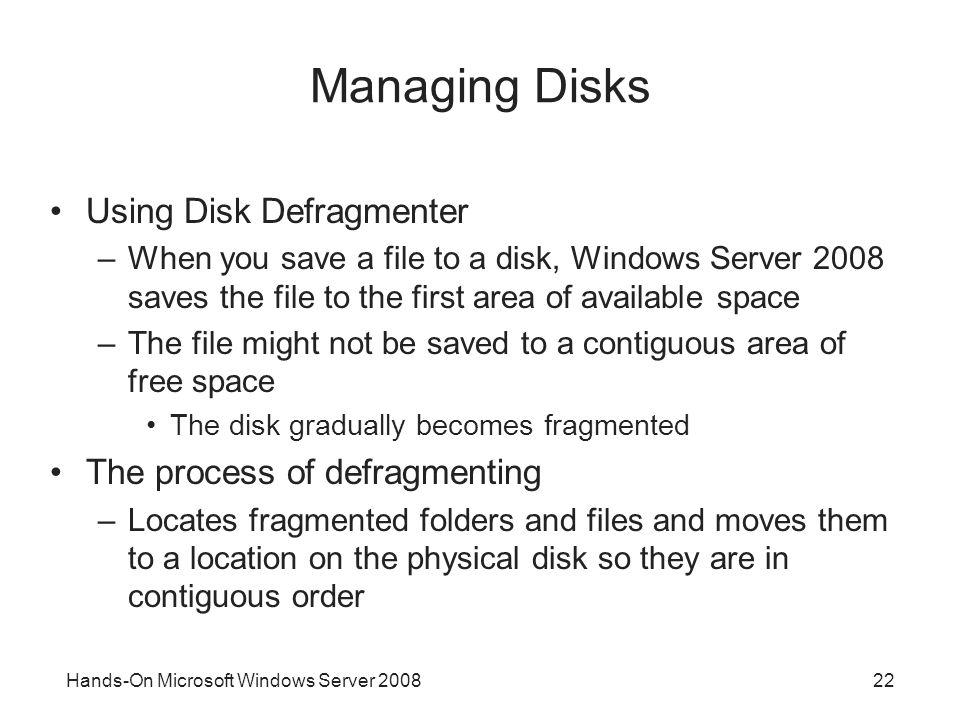 Hands-On Microsoft Windows Server 200822 Managing Disks Using Disk Defragmenter –When you save a file to a disk, Windows Server 2008 saves the file to