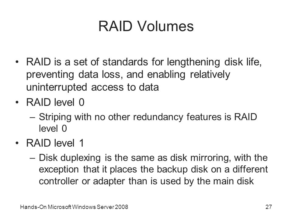 Hands-On Microsoft Windows Server 200827 RAID Volumes RAID is a set of standards for lengthening disk life, preventing data loss, and enabling relativ