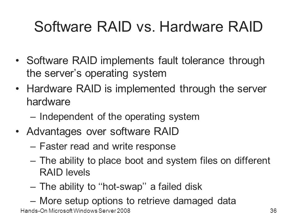Hands-On Microsoft Windows Server 200836 Software RAID vs. Hardware RAID Software RAID implements fault tolerance through the servers operating system