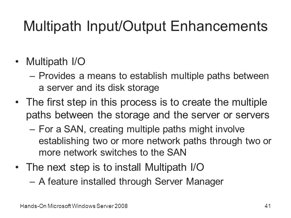 Hands-On Microsoft Windows Server 200841 Multipath Input/Output Enhancements Multipath I/O –Provides a means to establish multiple paths between a ser