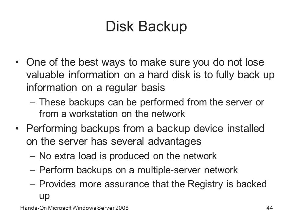 Hands-On Microsoft Windows Server 200844 Disk Backup One of the best ways to make sure you do not lose valuable information on a hard disk is to fully