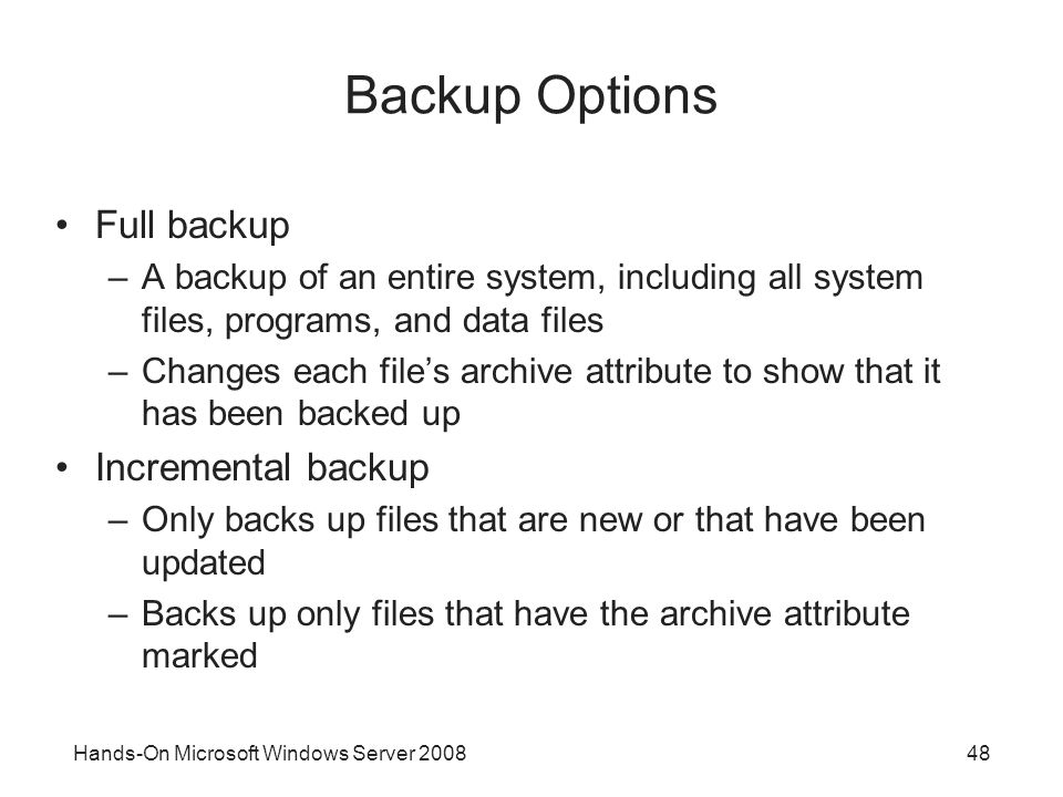 Hands-On Microsoft Windows Server 200848 Backup Options Full backup –A backup of an entire system, including all system files, programs, and data file