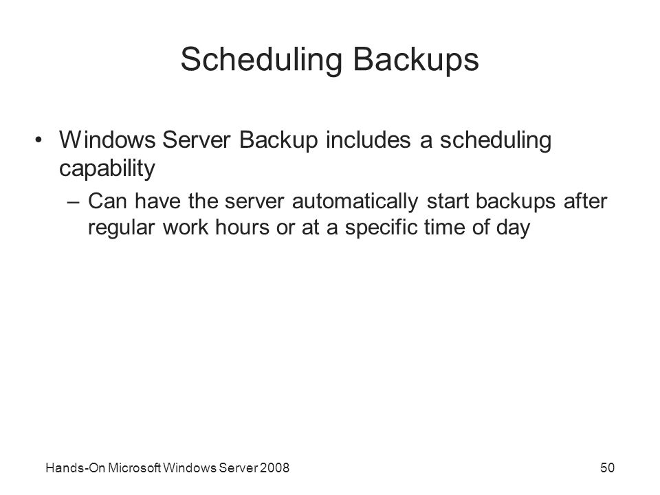 Hands-On Microsoft Windows Server 200850 Scheduling Backups Windows Server Backup includes a scheduling capability –Can have the server automatically