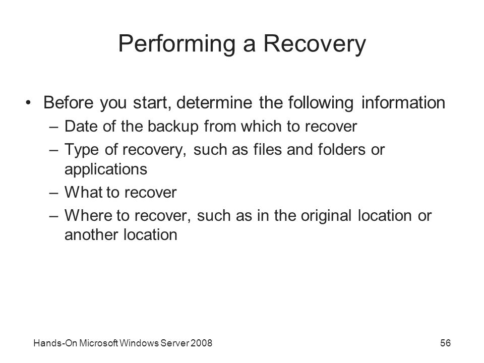 Hands-On Microsoft Windows Server 200856 Performing a Recovery Before you start, determine the following information –Date of the backup from which to