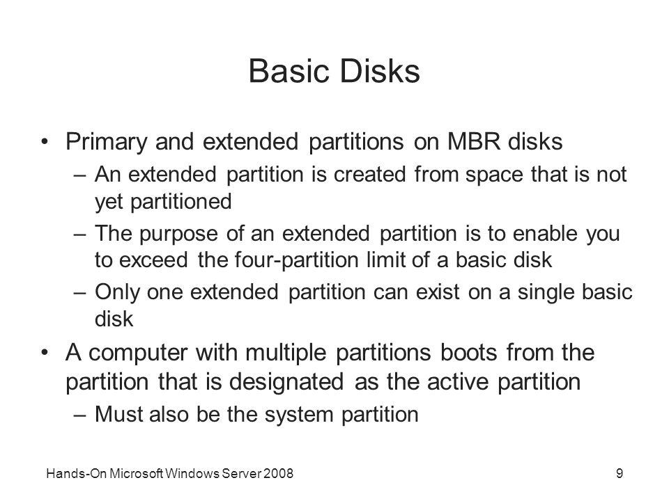 Hands-On Microsoft Windows Server 20089 Basic Disks Primary and extended partitions on MBR disks –An extended partition is created from space that is