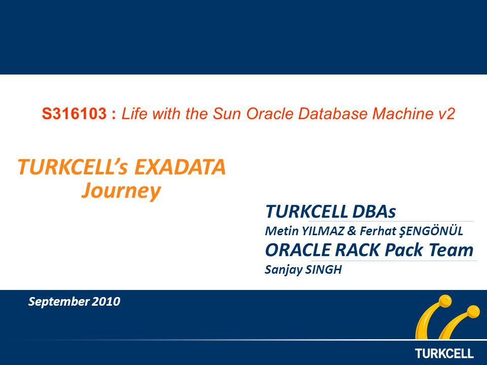 TURKCELL DBAs Metin YILMAZ & Ferhat ŞENGÖNÜL TURKCELLs EXADATA Journey September 2010 ORACLE RACK Pack Team Sanjay SINGH S316103 : Life with the Sun Oracle Database Machine v2