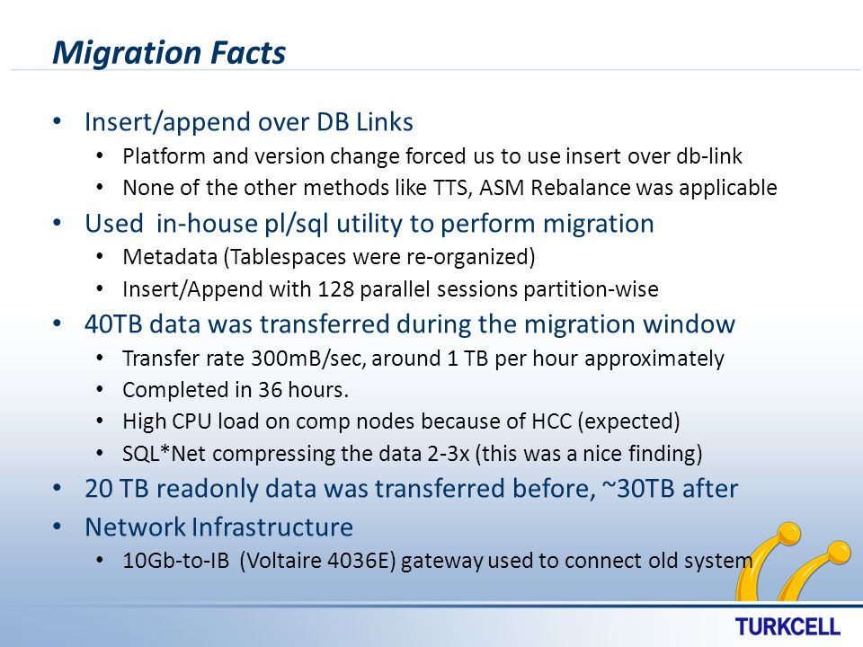 Migration Facts Insert/append over DB Links Platform and version change forced us to use insert over db-link None of the other methods like TTS, ASM Rebalance was applicable Used in-house pl/sql utility to perform migration Metadata (Tablespaces were re-organized) Insert/Append with 128 parallel sessions partition-wise 40TB data was transferred during the migration window Transfer rate 300mB/sec, around 1 TB per hour approximately Completed in 36 hours.