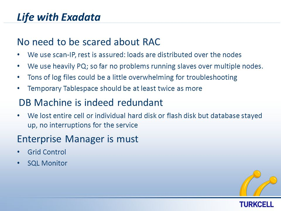Life with Exadata No need to be scared about RAC We use scan-IP, rest is assured: loads are distributed over the nodes We use heavily PQ; so far no problems running slaves over multiple nodes.