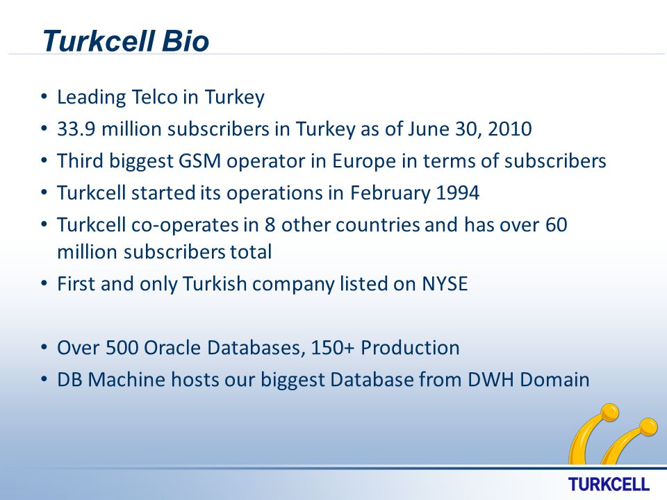 Turkcell Bio Leading Telco in Turkey 33.9 million subscribers in Turkey as of June 30, 2010 Third biggest GSM operator in Europe in terms of subscribers Turkcell started its operations in February 1994 Turkcell co-operates in 8 other countries and has over 60 million subscribers total First and only Turkish company listed on NYSE Over 500 Oracle Databases, 150+ Production DB Machine hosts our biggest Database from DWH Domain
