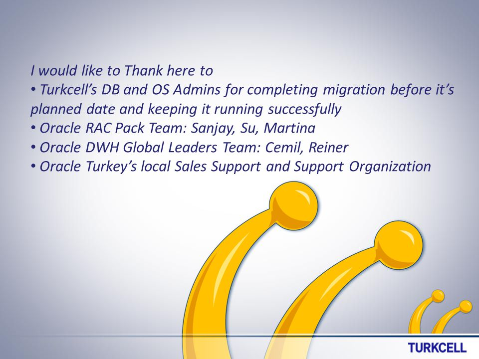 I would like to Thank here to Turkcells DB and OS Admins for completing migration before its planned date and keeping it running successfully Oracle RAC Pack Team: Sanjay, Su, Martina Oracle DWH Global Leaders Team: Cemil, Reiner Oracle Turkeys local Sales Support and Support Organization