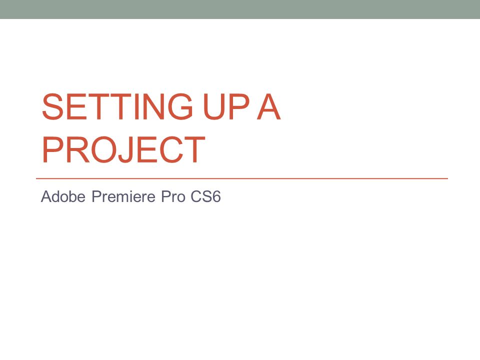 SETTING UP A PROJECT Adobe Premiere Pro CS6