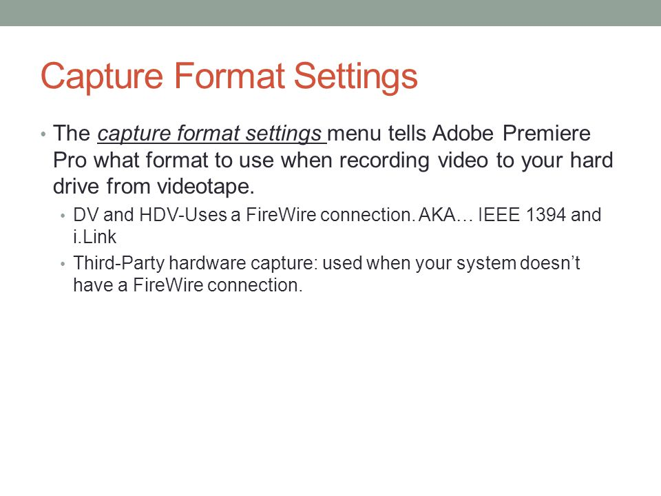 Capture Format Settings The capture format settings menu tells Adobe Premiere Pro what format to use when recording video to your hard drive from videotape.