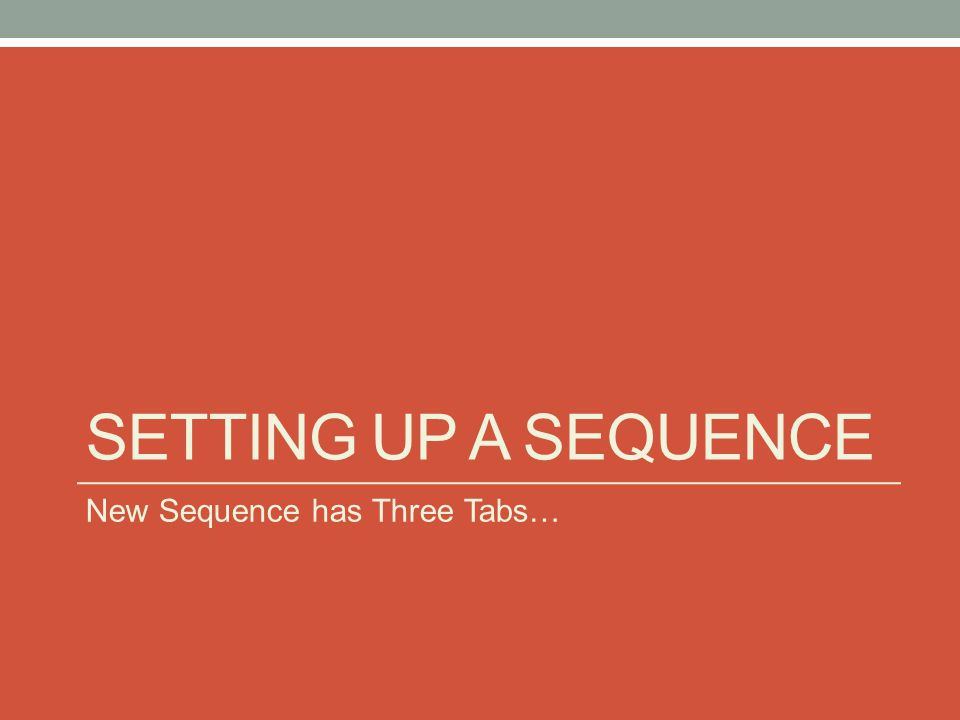 SETTING UP A SEQUENCE New Sequence has Three Tabs…