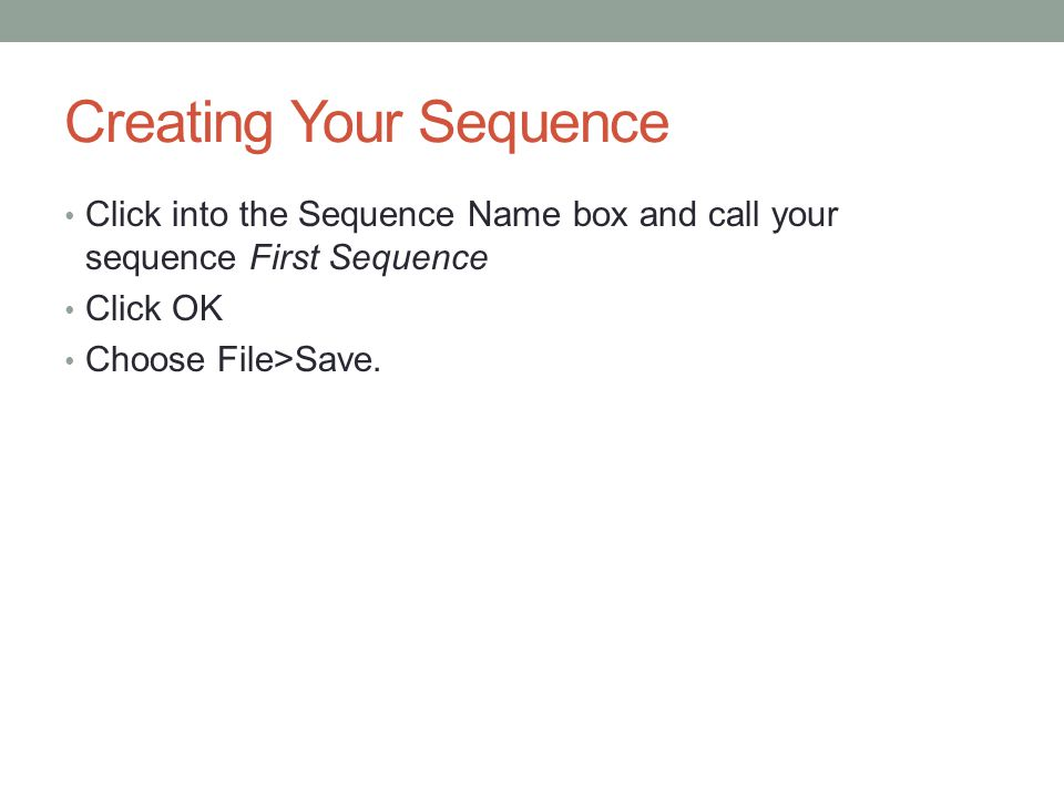 Creating Your Sequence Click into the Sequence Name box and call your sequence First Sequence Click OK Choose File>Save.