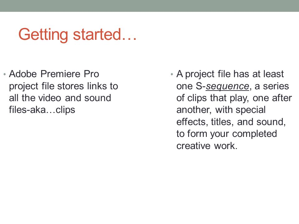 Getting started… Adobe Premiere Pro project file stores links to all the video and sound files-aka…clips A project file has at least one S-sequence, a series of clips that play, one after another, with special effects, titles, and sound, to form your completed creative work.