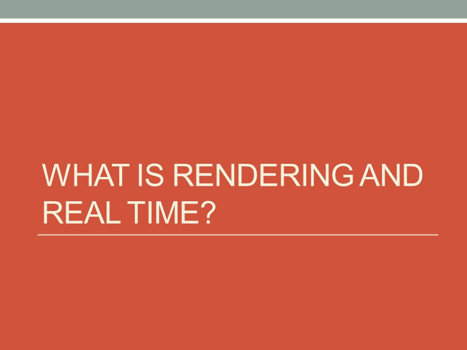 WHAT IS RENDERING AND REAL TIME