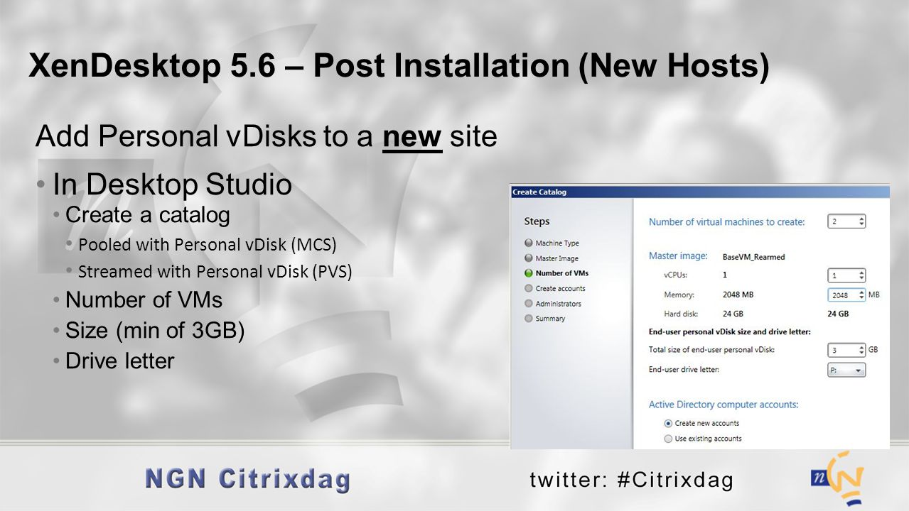 Add Personal vDisks to a new site In Desktop Studio Create a catalog Pooled with Personal vDisk (MCS) Streamed with Personal vDisk (PVS) Number of VMs