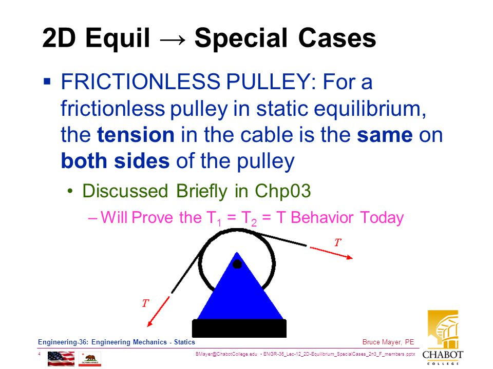 BMayer@ChabotCollege.edu ENGR-36_Lec-12_2D-Equilibrium_SpecialCases_2n3_F_members.pptx 5 Bruce Mayer, PE Engineering-36: Engineering Mechanics - Statics 2D Planar System Equilibrium In 2D systems it is assumed that The System Geometry resides completely the XY Plane There is NO Tendency to –Translate in the Z-Direction –Rotate about the X or Y Axes These Conditions Simplify The Equilibrium Equations