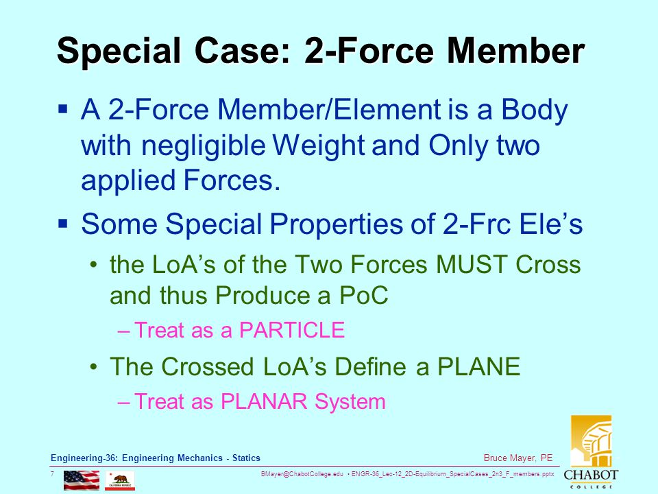 BMayer@ChabotCollege.edu ENGR-36_Lec-12_2D-Equilibrium_SpecialCases_2n3_F_members.pptx 8 Bruce Mayer, PE Engineering-36: Engineering Mechanics - Statics 2-Force Element Equilibrium Consider a L-Bracket plate subjected to two forces F 1 and F 2 For static equilibrium, the sum of moments about Pt-A must be zero.