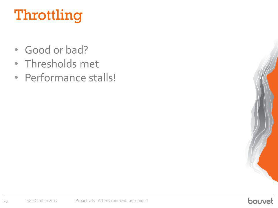 Throttling Good or bad? Thresholds met Performance stalls! 18. October 201223Proactivity - All environments are unique