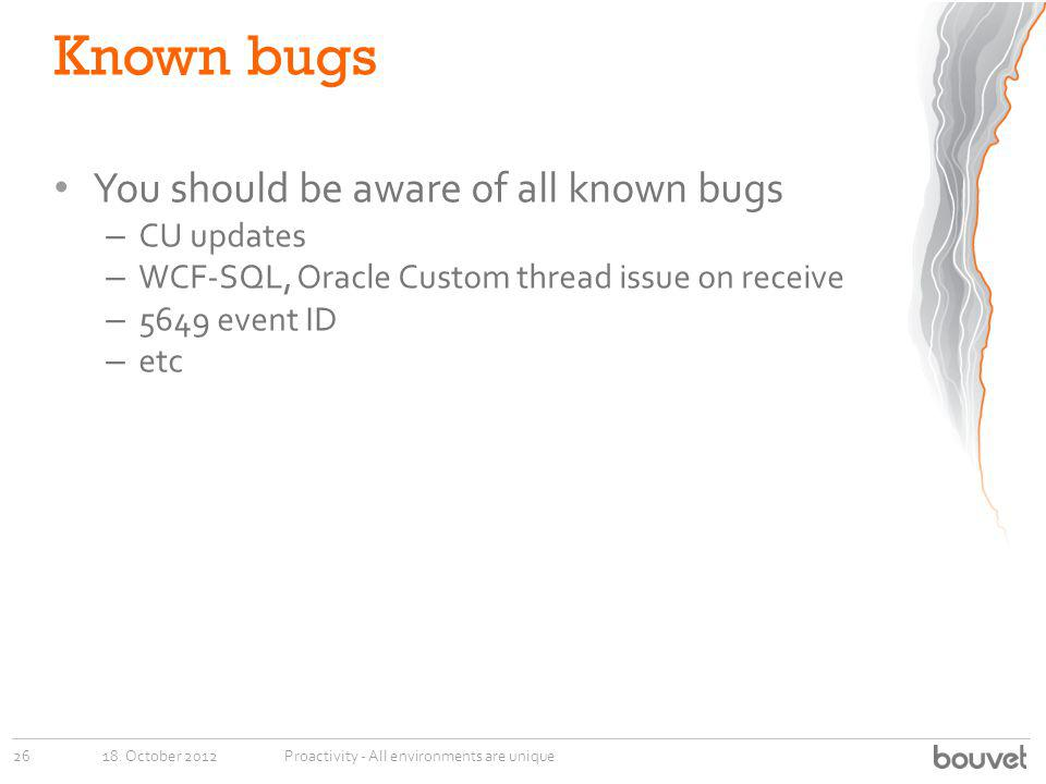 Known bugs You should be aware of all known bugs – CU updates – WCF-SQL, Oracle Custom thread issue on receive – 5649 event ID – etc 18. October 20122