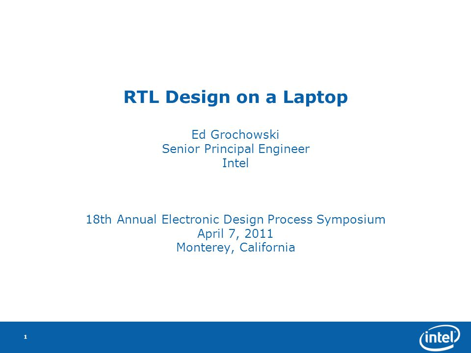 RTL Design on a Laptop Ed Grochowski Senior Principal Engineer Intel 18th Annual Electronic Design Process Symposium April 7, 2011 Monterey, California 1