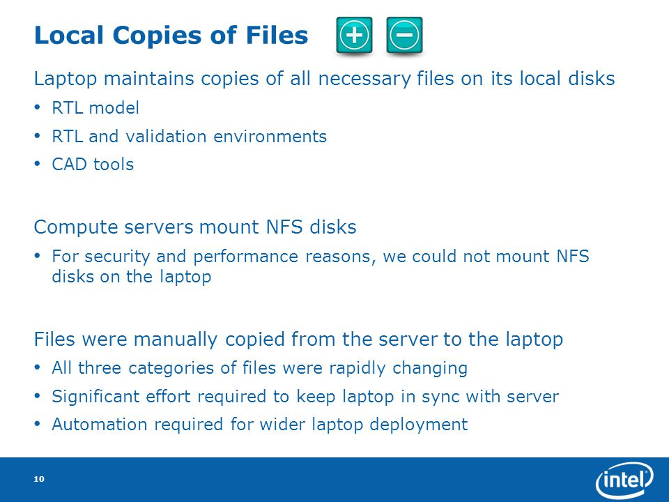Local Copies of Files Laptop maintains copies of all necessary files on its local disks RTL model RTL and validation environments CAD tools Compute servers mount NFS disks For security and performance reasons, we could not mount NFS disks on the laptop Files were manually copied from the server to the laptop All three categories of files were rapidly changing Significant effort required to keep laptop in sync with server Automation required for wider laptop deployment 10