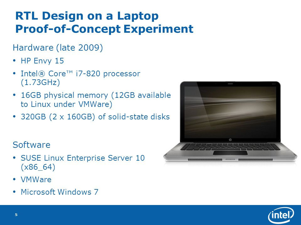 RTL Design on a Laptop Proof-of-Concept Experiment Hardware (late 2009) HP Envy 15 Intel® Core i7-820 processor (1.73GHz) 16GB physical memory (12GB available to Linux under VMWare) 320GB (2 x 160GB) of solid-state disks Software SUSE Linux Enterprise Server 10 (x86_64) VMWare Microsoft Windows 7 5