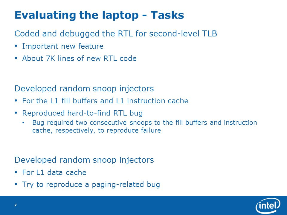 Evaluating the laptop - Tasks Coded and debugged the RTL for second-level TLB Important new feature About 7K lines of new RTL code Developed random snoop injectors For the L1 fill buffers and L1 instruction cache Reproduced hard-to-find RTL bug Bug required two consecutive snoops to the fill buffers and instruction cache, respectively, to reproduce failure Developed random snoop injectors For L1 data cache Try to reproduce a paging-related bug 7