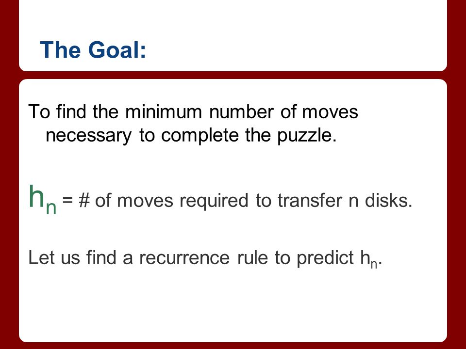 The Goal: To find the minimum number of moves necessary to complete the puzzle. h n = # of moves required to transfer n disks. Let us find a recurrenc