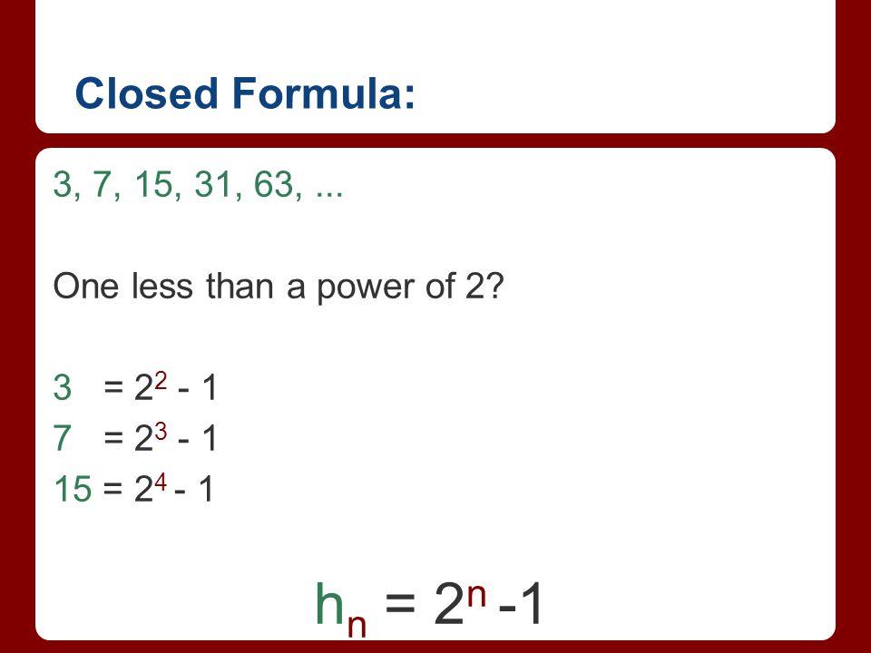 Closed Formula: 3, 7, 15, 31, 63,... One less than a power of 2? 3 = 2 2 - 1 7 = 2 3 - 1 15 = 2 4 - 1 h n = 2 n -1