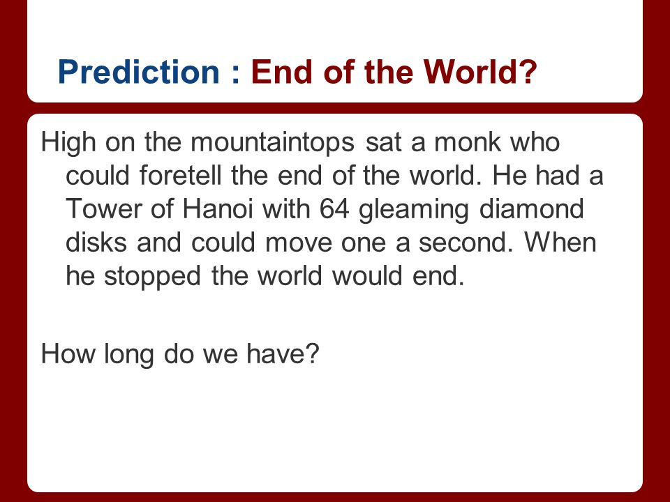 Prediction : End of the World? High on the mountaintops sat a monk who could foretell the end of the world. He had a Tower of Hanoi with 64 gleaming d