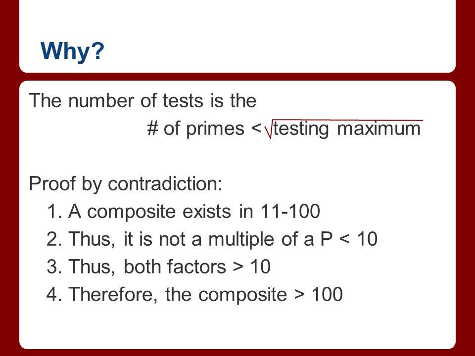 Why? The number of tests is the # of primes < testing maximum Proof by contradiction: 1. A composite exists in 11-100 2. Thus, it is not a multiple of