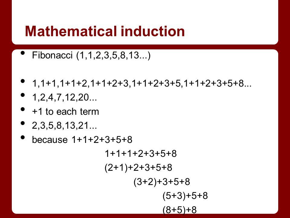 Mathematical induction Fibonacci (1,1,2,3,5,8,13...) 1,1+1,1+1+2,1+1+2+3,1+1+2+3+5,1+1+2+3+5+8... 1,2,4,7,12,20... +1 to each term 2,3,5,8,13,21... be